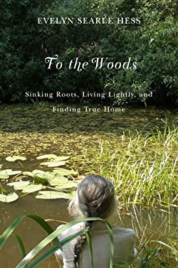 To the Woods: Sinking Roots, Living Lightly, and Finding True Home 9780870715815