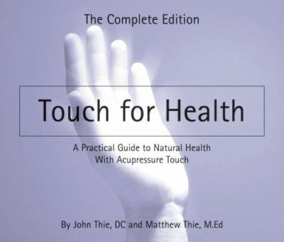 Touch for Health: A Practical Guide to Natural Health with Acupressure Touch and Massage, the Complete Edition 9780875168128