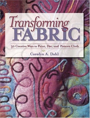 Transforming Fabric: Creative Ways to Paint, Dye and Pattern Cloth 9780873496162