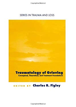 Traumatology of Grieving: Conceptual, Theoretical, and Treatment Foundations 9780876309728