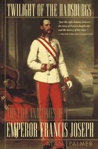 Twilight of the Habsburgs Twilight of the Habsburgs: The Life and Times of Emperor Francis Joseph the Life and Times of Emperor Francis Joseph