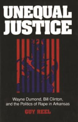 Unequal Justice: Wayne Dumond, Bill Clinton, and the Politics of Rape in Arkansas 9780879758417