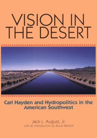 Vision in the Desert: Carl Hayden and Hydropolitics in the American Southwest 9780875651910