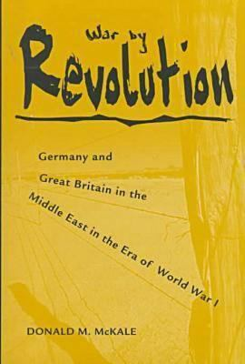 War by Revolution: Germany and Great Britain in the Middle East in the Era of World War I 9780873386029