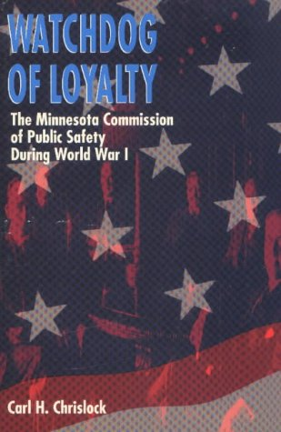Watchdog of Loyalty: The Minnesota Commission of Public Safety During World War I 9780873512640