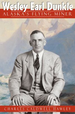 Wesley Earl Dunkle: Alaska's Flying Miner 9780870817236