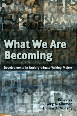 What We Are Becoming: Developments in Undergratuate Writing Majors 9780874217636