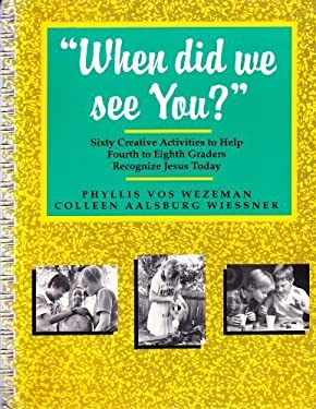 When Did We See You?: Sixty Creative Activities to Help Fourth to Eighth Graders Recognize Jesus Today 9780877935353