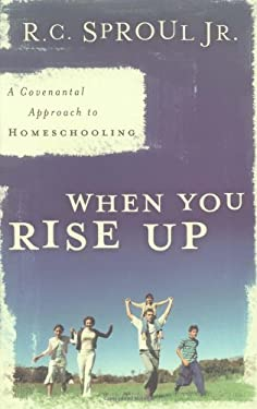 When You Rise Up: A Covenantal Approach to Homeschooling 9780875527116