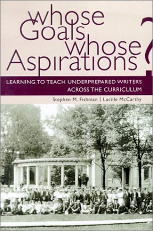 Whose Goals? Whose Aspirations?: Learning to Teach Underprepared Writers Across the Curriculum 9780874214475