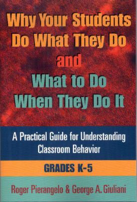 Why Your Students Do What They Do and What to Do When They Do It(grades K-5): A Practical Guide for Understanding Classroom Behaviour 9780878224548