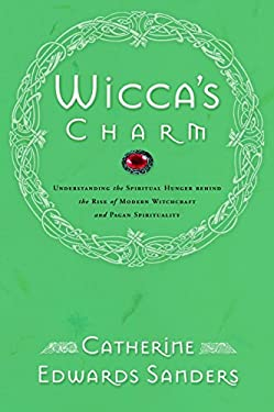 Wicca's Charm: Understanding the Spiritual Hunger Behind the Rise of Modern Witchcraft and Pagan Spirituality 9780877881988