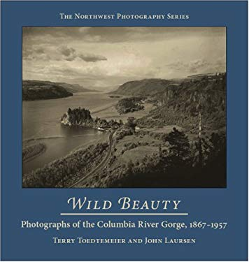 Wild Beauty: Photography of the Columbia River Gorge, 1860-1960 (Northwest Photography) Terry Toedtemeier