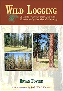 Wild Logging: A Guide to Environmentally and Economically Sustainable Forestry 9780878424481