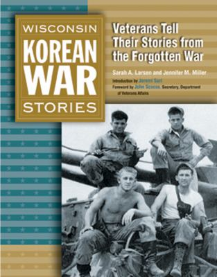 Wisconsin Korean War Stories: Veterans Tell Their Stories from the Forgotten War 9780870203947