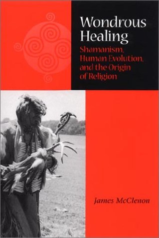 Wondrous Healing: Shamanism, Human Evolution, and the Origin of Religion 9780875805900