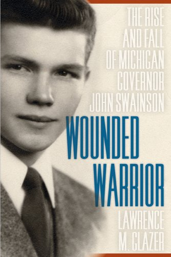 Wounded Warrior: The Rise and Fall of Michigan Governor John Swainson 9780870139710