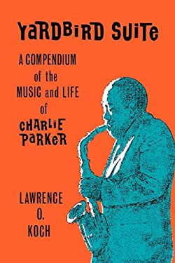Yardbird Suite: A Compendium of the Music and Life of Charlie Parker 9780879722593