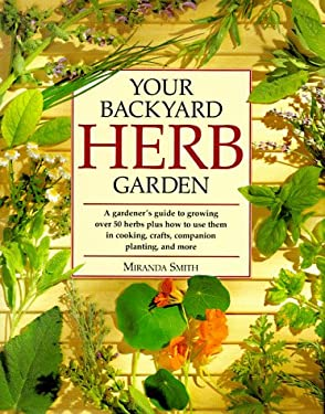 Your Backyard Herb Garden: A Gardener's Guide to Growing Over 50 Herbs Plus How to Use Them in Cooking, Crafts, Companion Planting, and More 9780875967677