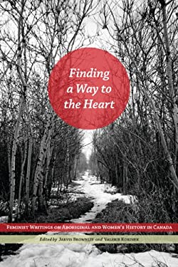 Finding a Way to the Heart: Feminist Writings on Aboriginal and Women's History in Canada 9780887557323
