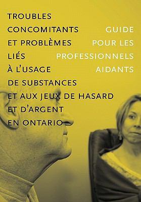 Troubles Concomitants Et Problemes Lies A L'Usage de Substances Et Aux Jeux de Hasard Et D'Argent En Ontario: Guide Pour Les Professionnels Aidants