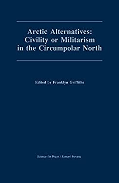 Arctic Alternatives: Civility of Militarism in the Circumpolar North 9780888669513