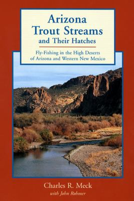 Arizona Trout Streams and Their Hatches: Fly-Fishing in the High Deserts of Arizona and Western New Mexico 9780881504231