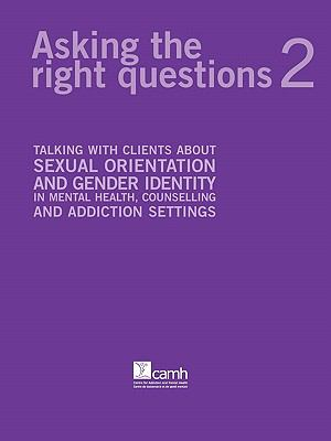 Asking the Right Questions 2: Talking with Clients about Sexual Orientation and Gender Identity in Mental Health, Counselling and Addiction Settings 9780888684691