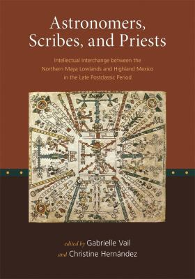Astronomers, Scribes, and Priests: Intellectual Interchange Between the Northern Maya Lowlands and Highland Mexico in the Late Postclassic Period 9780884023463