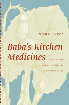 Baba's Kitchen Medicine: Folk Remedies of Ukranian Settlers in Western Canada