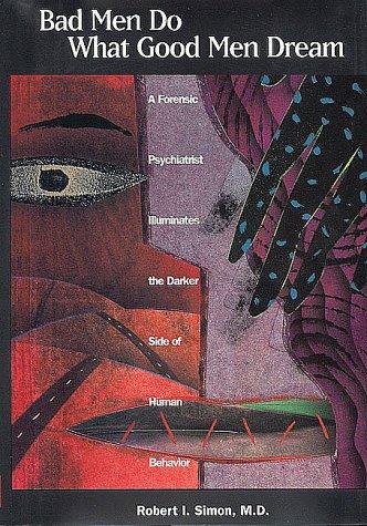 Bad Men Do What Good Men Dream: A Forensic Psychiatrist Illuminates the Darker Side of Human Behavior 9780880486880