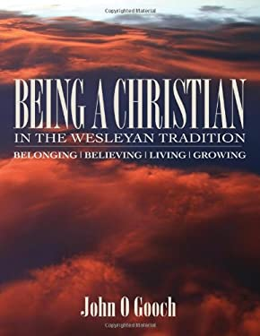 Being a Christian in the Wesleyan Tradition Being a Christian in the Wesleyan Tradition: Belong, Believing, Living, Growing Belong, Believing, Living, 9780881775594