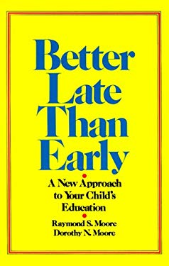 Better Late Than Early: A New Approach to Your Child's Education 9780883490495