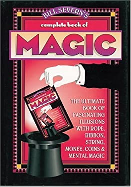 Bill Severn's Complete Book of Magic: The Ultimate Book of Fascinating Illusions with Rope, Ribbon, String, Money, Coins & Mental Magic 9780883658987