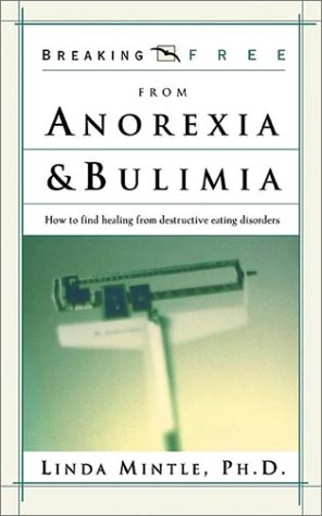 Breaking Free from Anorexia & Bulimia: How to Find Healing from Destructive Eating Disorders