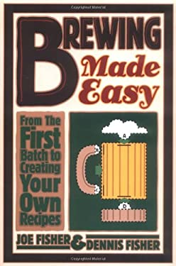 Brewing Made Easy: From the First Batch to Creating Your Own Recipes 9780882669410