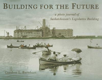 Building for the Future: A Photo Journal of Saskatchewan's Legislative Building 9780889771451