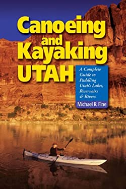 Canoeing and Kayaking Utah: A Complete Guide to Paddling Utah's Lakes, Reservoirs and Rivers 9780881507034