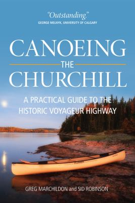 Canoeing the Churchill: A Practical Guide to the Historic Voyageur Highway 9780889771482