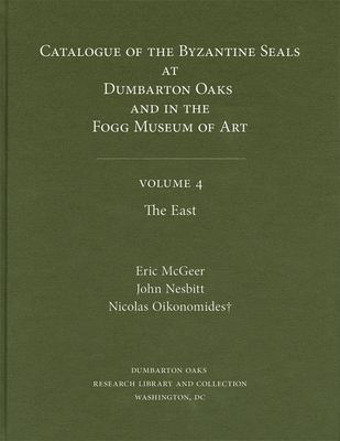 Catalogue of Byzantine Seals at Dumbarton Oaks and in the Fogg Museum of Art, Volume 4: The East