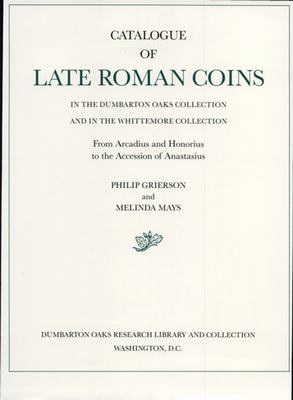 Catalogue of Late Roman Coins in the Dumbarton Oaks Collection and in the Whittemore Collection, from Arcadius and Honorius to the Accession of Anasta 9780884021933