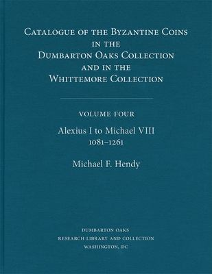 Catalogue of the Byzantine Coins in the Dumbarton Oaks Collection and in the Whittemore Collection, 4: Alexius I to Michael VIII, 1081-1261