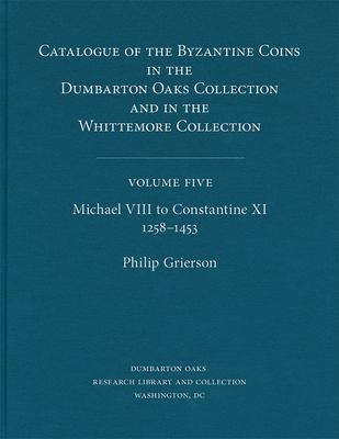 Catalogue of the Byzantine Coins in the Dumbarton Oaks Collection and in the Whittemore Collection, 5: Michael VIII to Constantine XI, 1258-1453