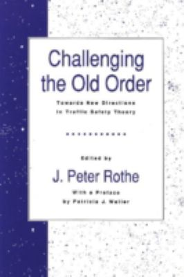 Challenging the Old Order: Towards New Directions in Traffic Safety Theory (Traffic Safety Series) J. Peter Rothe