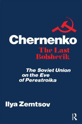 Chernenko: The Last Bolshevik: The Soviet Union on the Eve of Perestroika 9780887382604