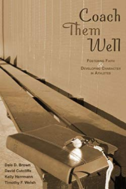 Coach Them Well: Fostering Faith and Developing Character in Athletes 9780884899334