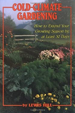 Cold-Climate Gardening: How to Extend Your Growing Season by at Least 30 Days 9780882664415