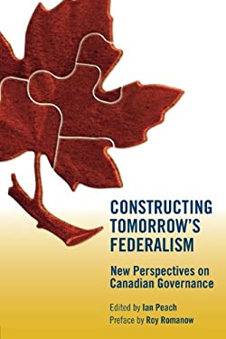 Constructing Tomorrow's Federalism: New Perspectives on Canadian Governance 9780887556975