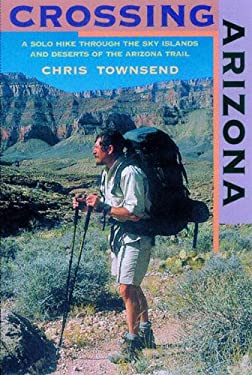 Crossing Arizona: A Solo Hike Through the Sky Islands and Deserts of the Arizona Trail 9780881505078