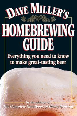 Dave Miller's Homebrewing Guide: Everything You Need to Know to Make Great-Tasting Beer 9780882669052
